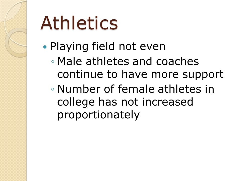 Athletics Playing field not even Male athletes and coaches continue to have more support Number of female athletes in college has not increased propor