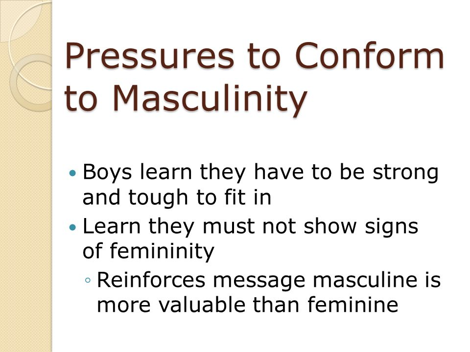 Pressures to Conform to Masculinity Boys learn they have to be strong and tough to fit in Learn they must not show signs of femininity Reinforces mess