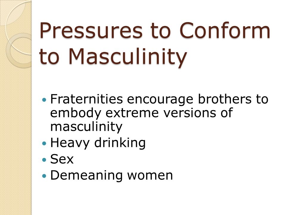 Pressures to Conform to Masculinity Fraternities encourage brothers to embody extreme versions of masculinity Heavy drinking Sex Demeaning women