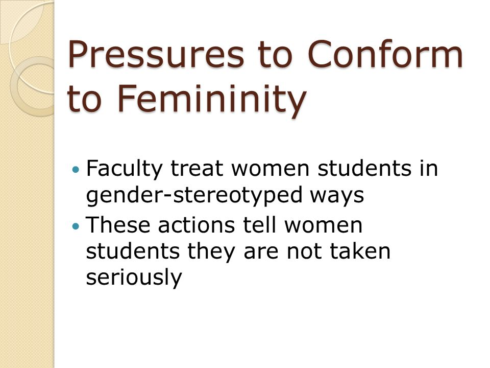 Pressures to Conform to Femininity Faculty treat women students in gender-stereotyped ways These actions tell women students they are not taken seriou