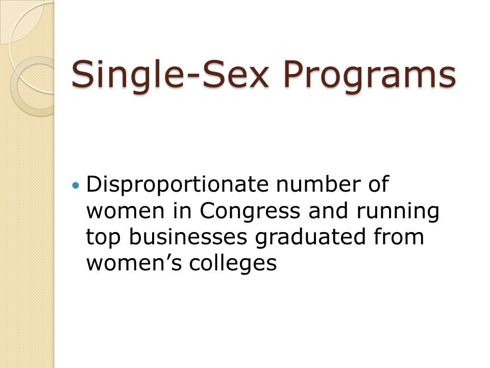 Single-Sex Programs Disproportionate number of women in Congress and running top businesses graduated from womens colleges