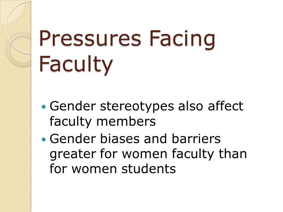 Pressures Facing Faculty Gender stereotypes also affect faculty members Gender biases and barriers greater for women faculty than for women students