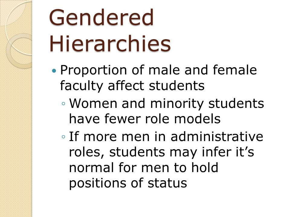 Gendered Hierarchies Proportion of male and female faculty affect students Women and minority students have fewer role models If more men in administr