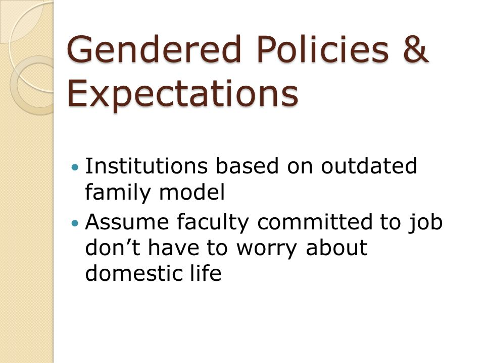 Gendered Policies & Expectations Institutions based on outdated family model Assume faculty committed to job dont have to worry about domestic life