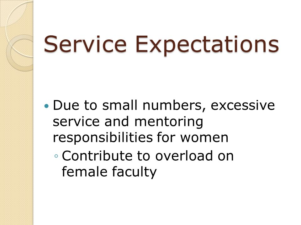 Service Expectations Due to small numbers, excessive service and mentoring responsibilities for women Contribute to overload on female faculty