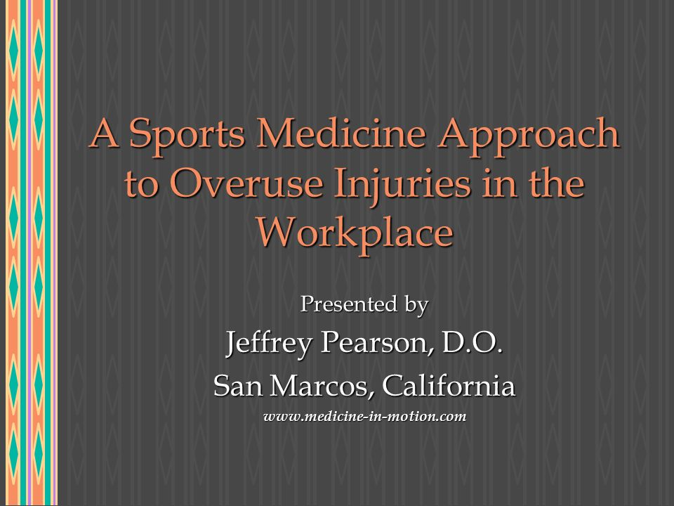 A Sports Medicine Approach to Overuse Injuries in the Workplace Presented by Jeffrey Pearson, D.O.