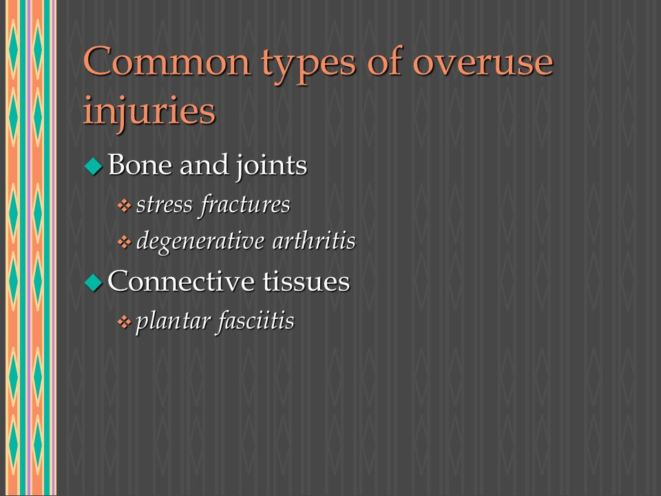 Common types of overuse injuries u Bone and joints v stress fractures v degenerative arthritis u Connective tissues v plantar fasciitis