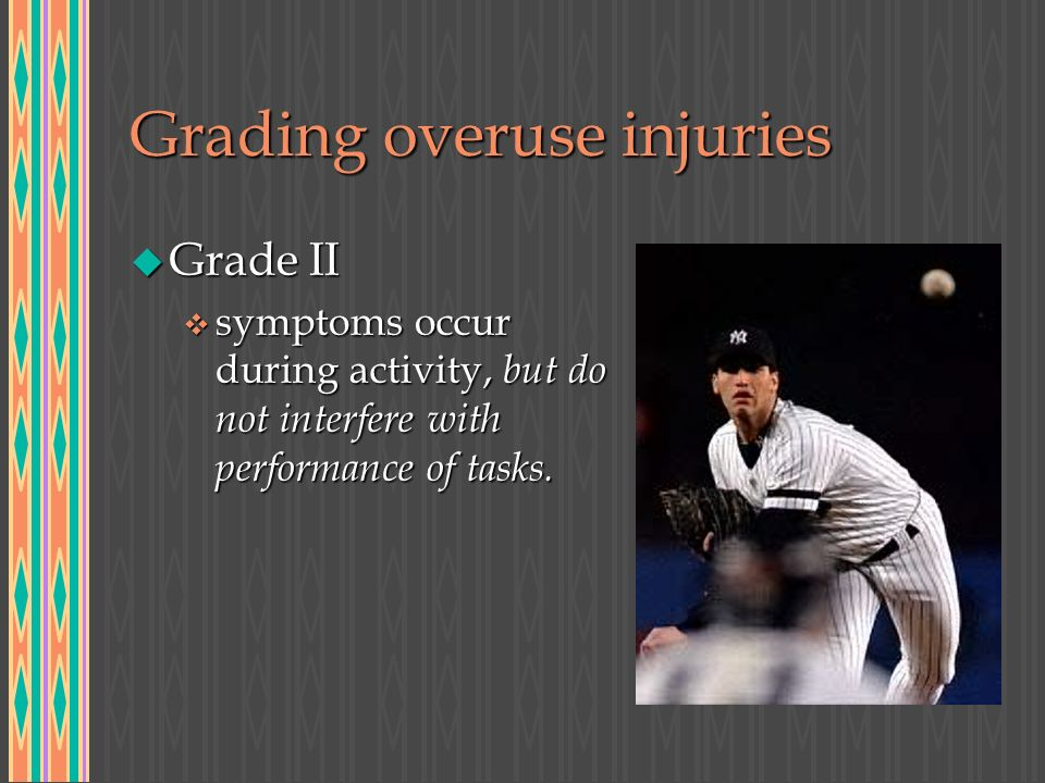 Grading overuse injuries u Grade II v symptoms occur during activity, but do not interfere with performance of tasks.