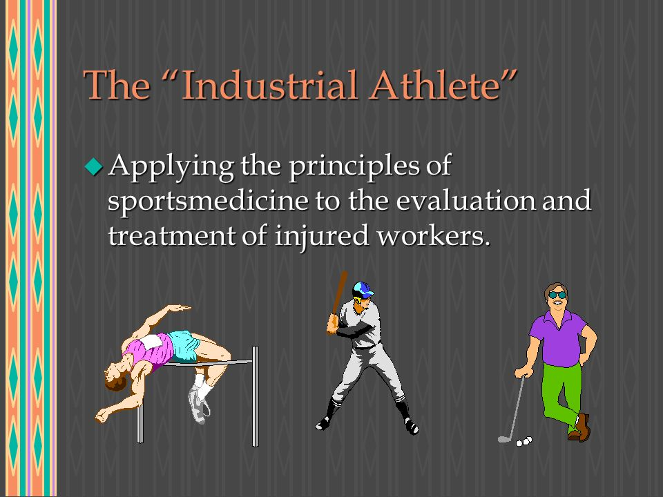 The Industrial Athlete u Applying the principles of sportsmedicine to the evaluation and treatment of injured workers.