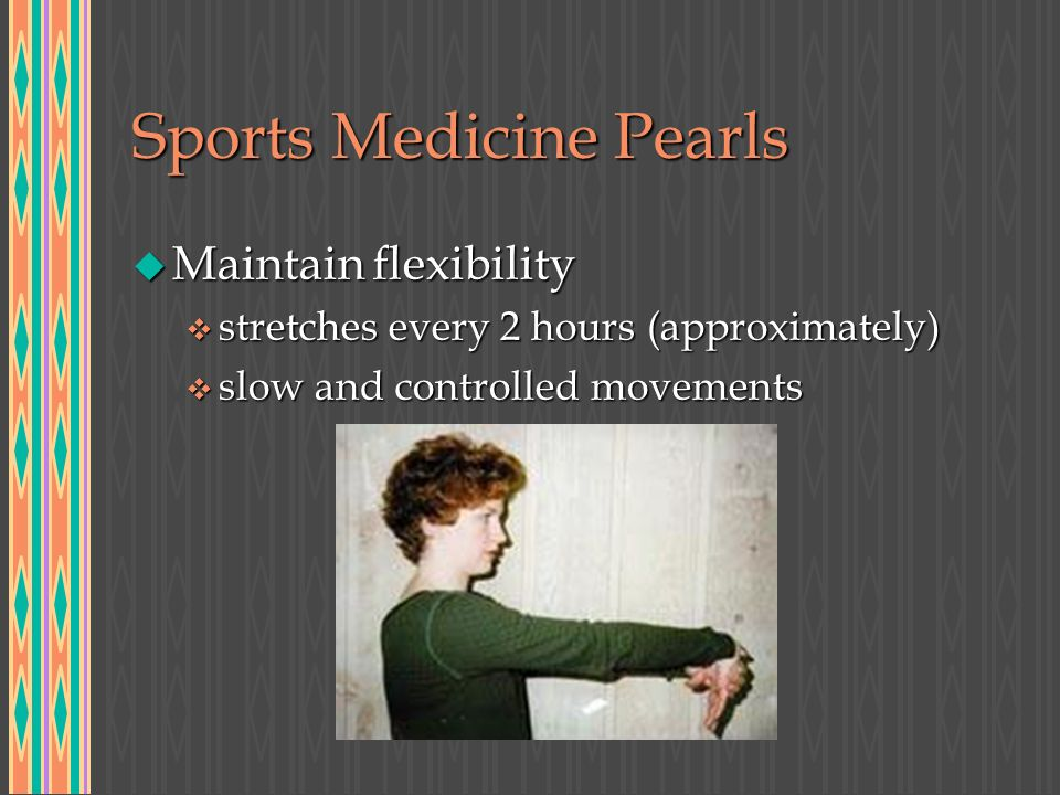 Sports Medicine Pearls u Maintain flexibility v stretches every 2 hours (approximately) v slow and controlled movements