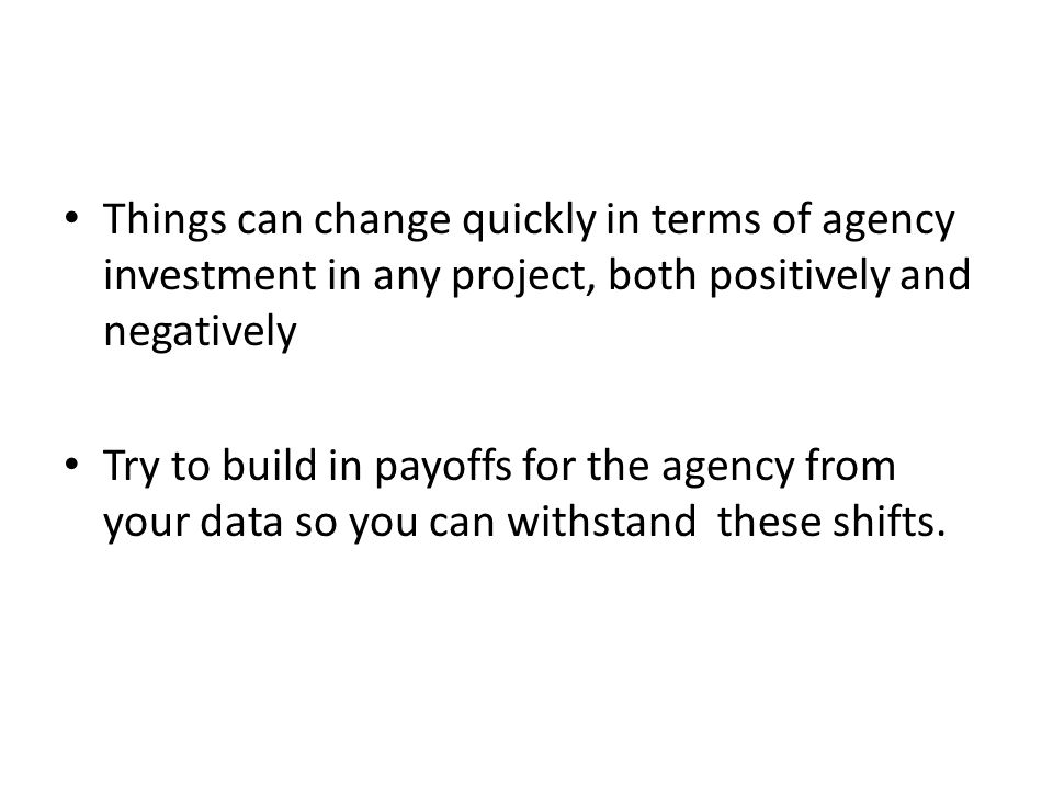 Things can change quickly in terms of agency investment in any project, both positively and negatively Try to build in payoffs for the agency from your data so you can withstand these shifts.
