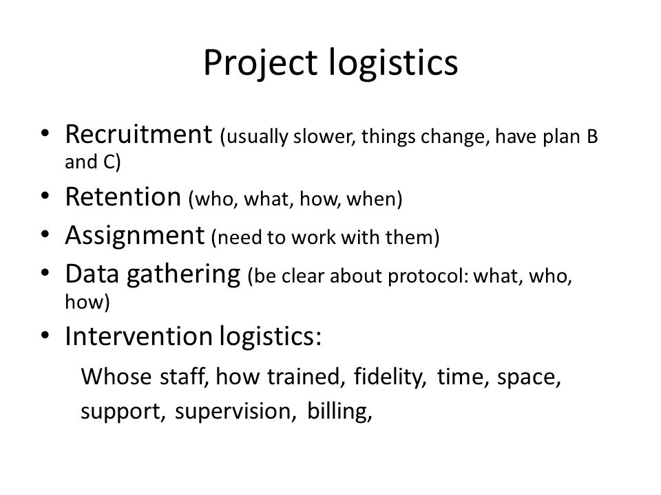 Project logistics Recruitment (usually slower, things change, have plan B and C) Retention (who, what, how, when) Assignment (need to work with them) Data gathering (be clear about protocol: what, who, how) Intervention logistics: Whose staff, how trained, fidelity, time, space, support, supervision, billing,