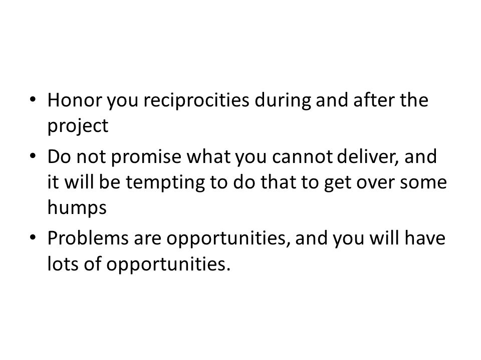 Honor you reciprocities during and after the project Do not promise what you cannot deliver, and it will be tempting to do that to get over some humps Problems are opportunities, and you will have lots of opportunities.