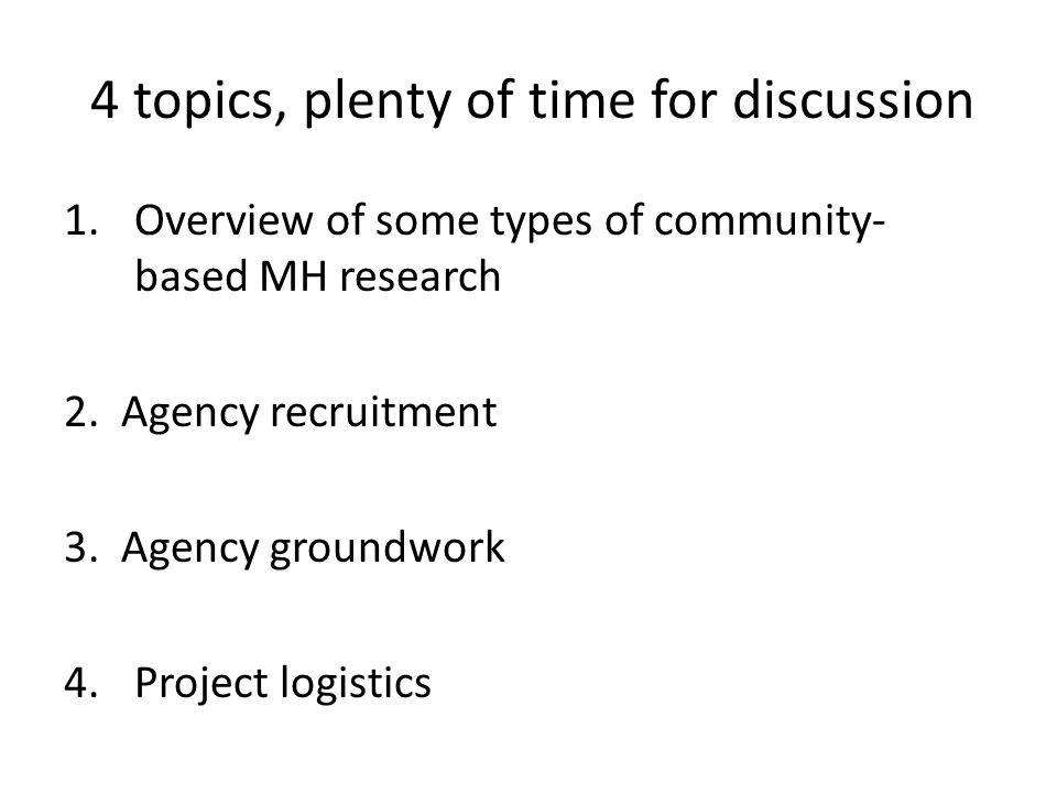 4 topics, plenty of time for discussion 1.Overview of some types of community- based MH research 2.