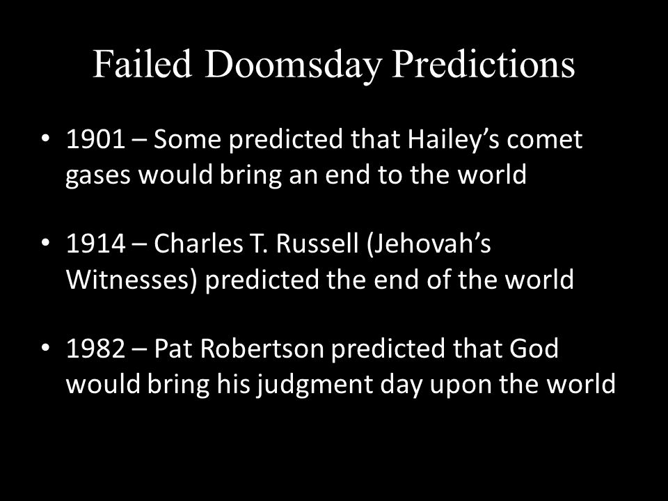 Failed Doomsday Predictions 1901 – Some predicted that Haileys comet gases would bring an end to the world 1914 – Charles T.
