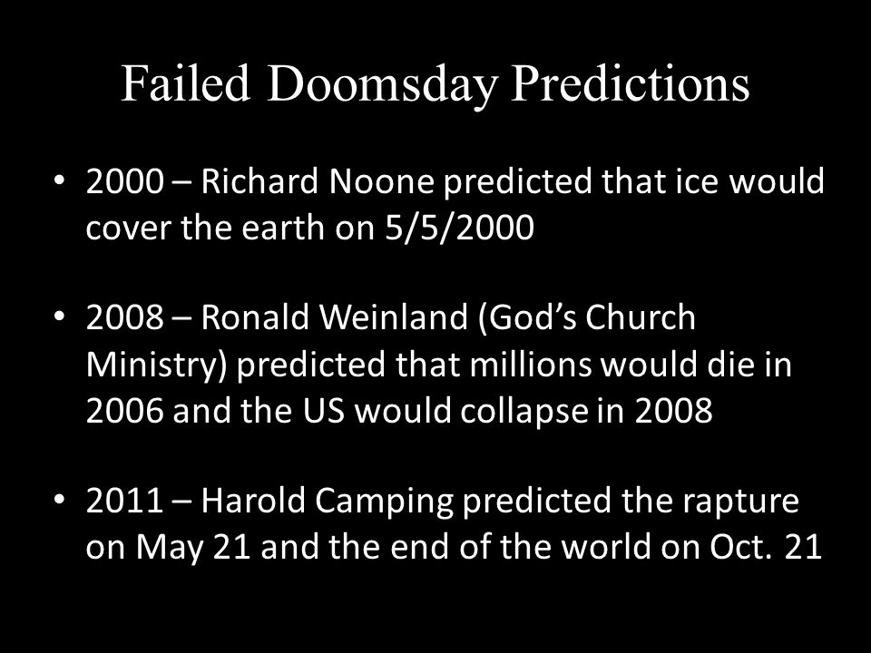 Failed Doomsday Predictions 2000 – Richard Noone predicted that ice would cover the earth on 5/5/2000 2008 – Ronald Weinland (Gods Church Ministry) predicted that millions would die in 2006 and the US would collapse in 2008 2011 – Harold Camping predicted the rapture on May 21 and the end of the world on Oct.