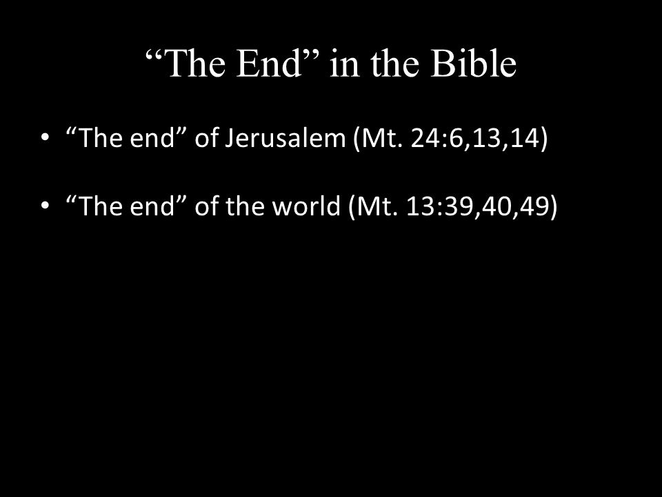 The End in the Bible The end of Jerusalem (Mt. 24:6,13,14) The end of the world (Mt. 13:39,40,49)