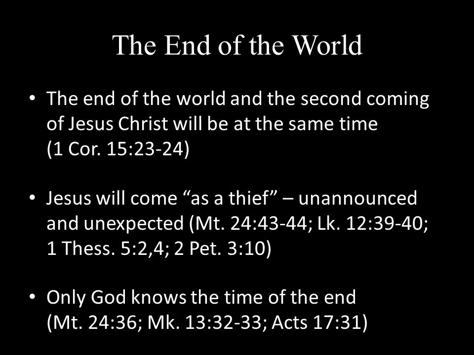 The End of the World The end of the world and the second coming of Jesus Christ will be at the same time (1 Cor.