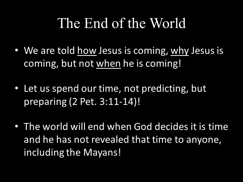 The End of the World We are told how Jesus is coming, why Jesus is coming, but not when he is coming.
