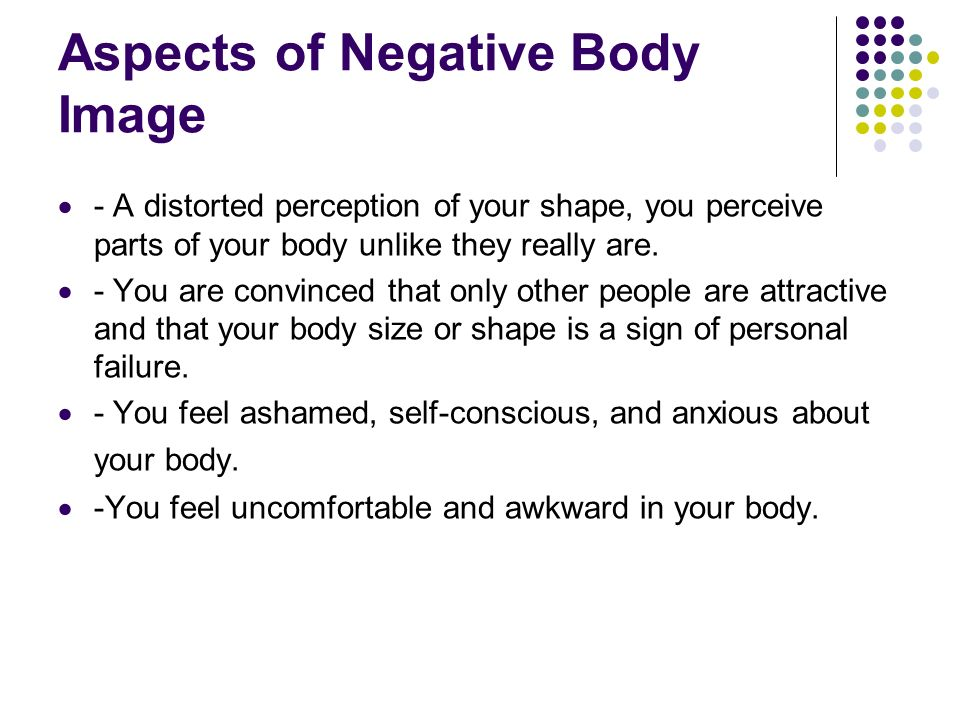 Aspects of Negative Body Image - A distorted perception of your shape, you perceive parts of your body unlike they really are. - You are convinced tha