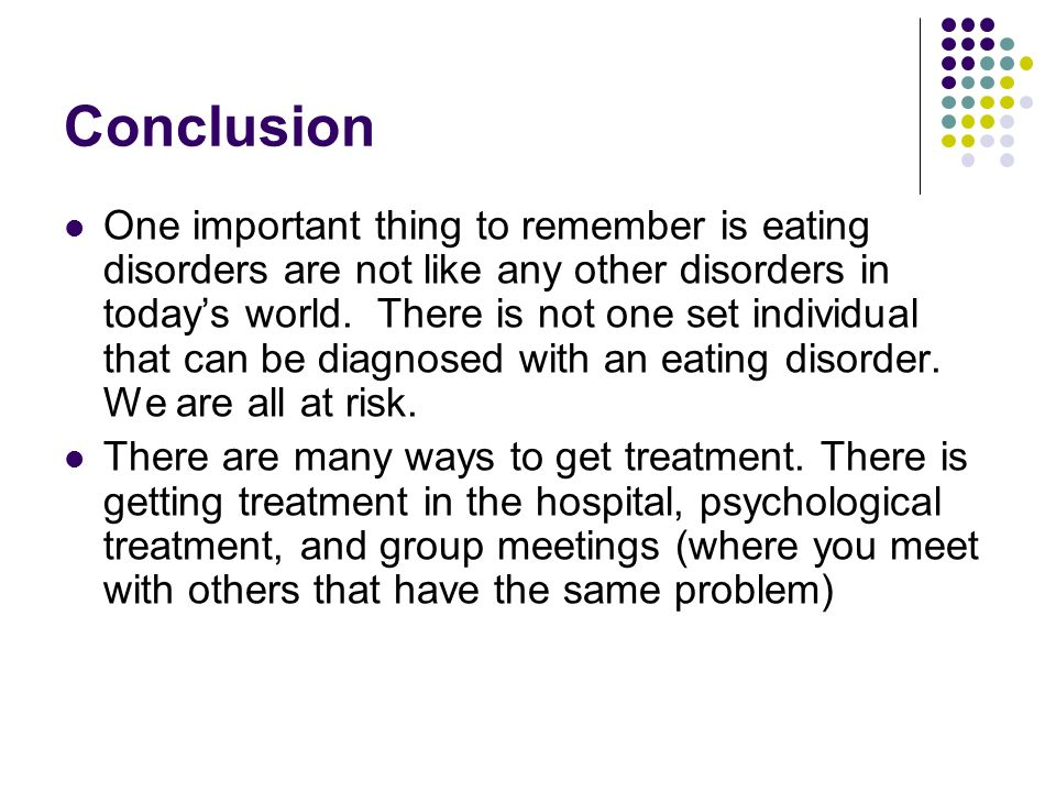 Conclusion One important thing to remember is eating disorders are not like any other disorders in todays world. There is not one set individual that