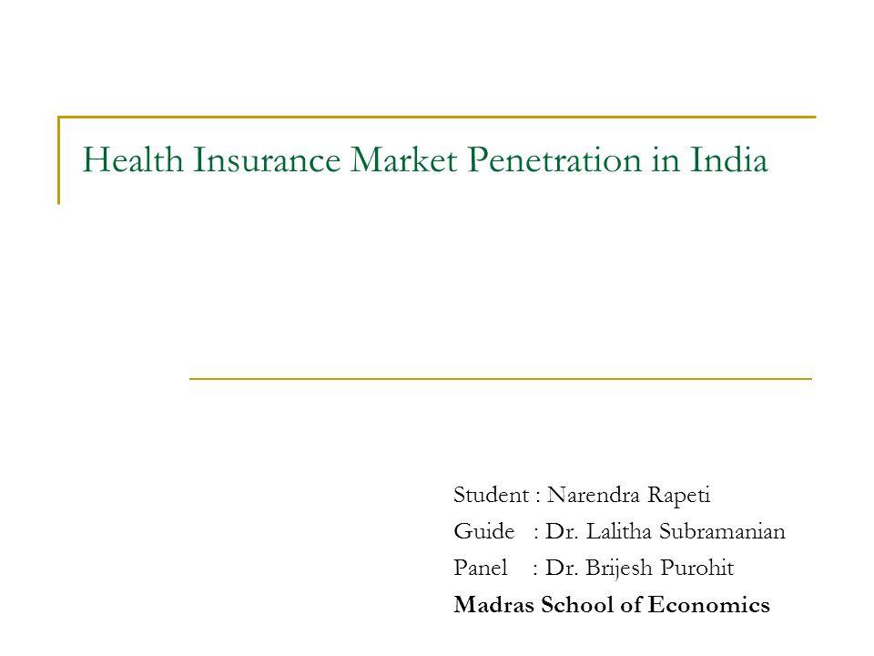 Health Insurance Market Penetration in India Student : Narendra Rapeti Guide : Dr. Lalitha Subramanian Panel : Dr. Brijesh Purohit Madras School of Ec