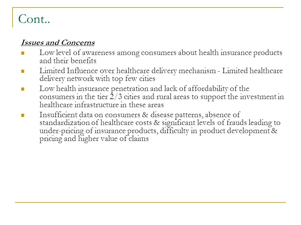 Cont.. Issues and Concerns Low level of awareness among consumers about health insurance products and their benefits Limited Influence over healthcare