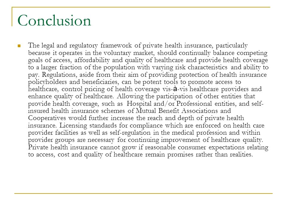Conclusion The legal and regulatory framework of private health insurance, particularly because it operates in the voluntary market, should continually balance competing goals of access, affordability and quality of healthcare and provide health coverage to a larger fraction of the population with varying risk characteristics and ability to pay.