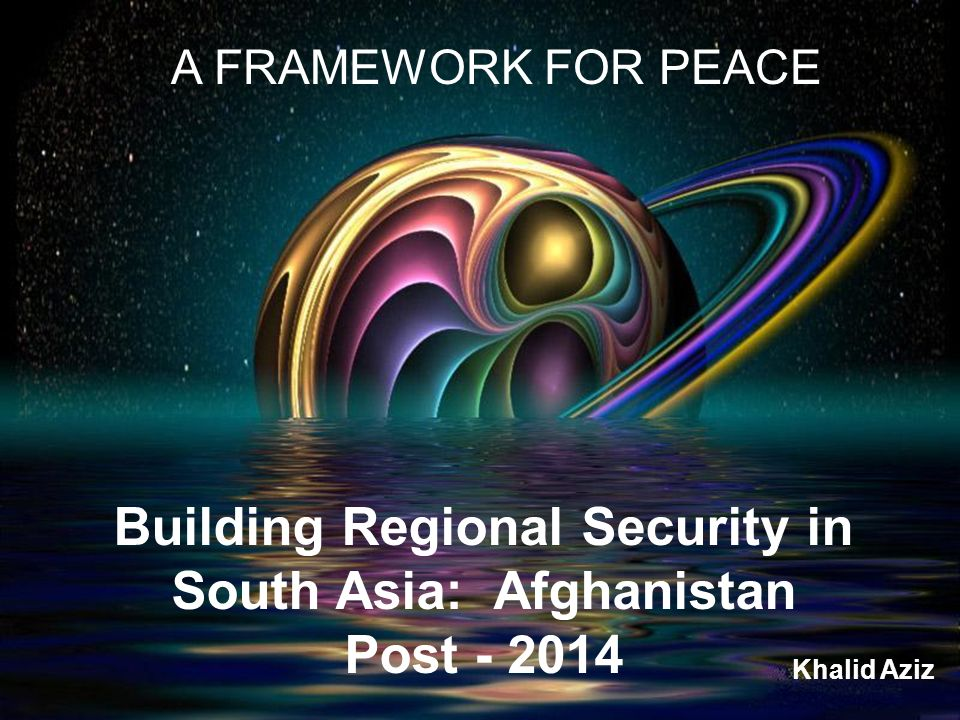 Building Regional Security in South Asia: Afghanistan Post - 2014 A FRAMEWORK FOR PEACE Khalid Aziz