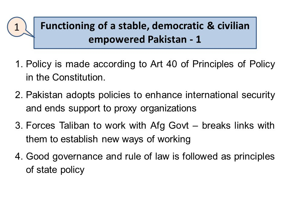 Functioning of a stable, democratic & civilian empowered Pakistan - 1 1 1.Policy is made according to Art 40 of Principles of Policy in the Constitution.