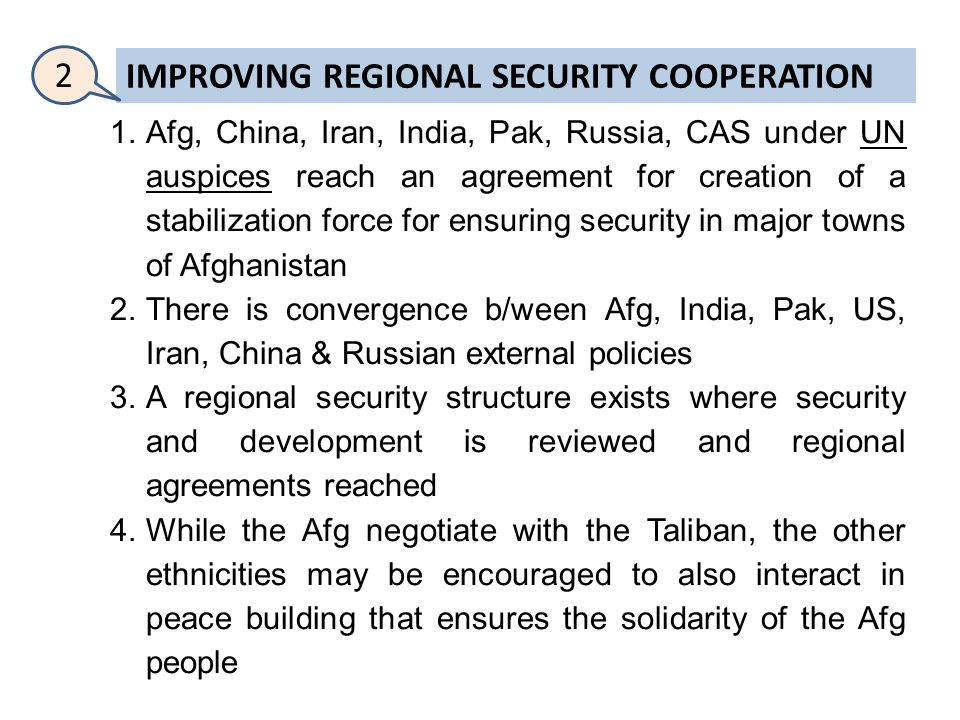 IMPROVING REGIONAL SECURITY COOPERATION 1.Afg, China, Iran, India, Pak, Russia, CAS under UN auspices reach an agreement for creation of a stabilization force for ensuring security in major towns of Afghanistan 2.There is convergence b/ween Afg, India, Pak, US, Iran, China & Russian external policies 3.A regional security structure exists where security and development is reviewed and regional agreements reached 4.While the Afg negotiate with the Taliban, the other ethnicities may be encouraged to also interact in peace building that ensures the solidarity of the Afg people 2