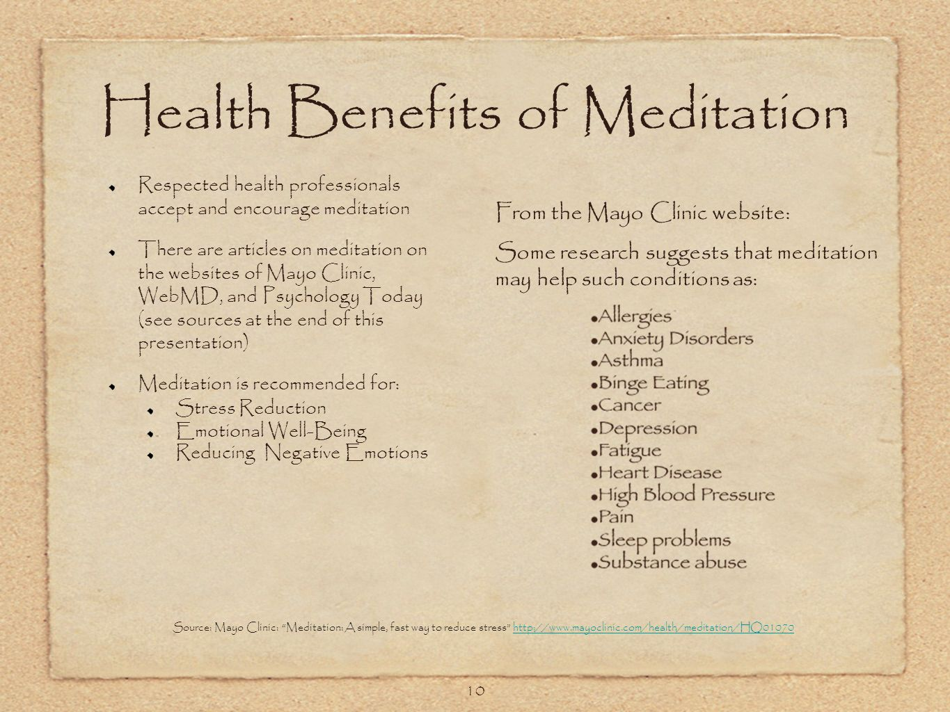 10 Health Benefits of Meditation Respected health professionals accept and encourage meditation There are articles on meditation on the websites of Mayo Clinic, WebMD, and Psychology Today (see sources at the end of this presentation) Meditation is recommended for: Stress Reduction Emotional Well-Being Reducing Negative Emotions Source: Mayo Clinic: Meditation: A simple, fast way to reduce stress http://www.mayoclinic.com/health/meditation/HQ01070http://www.mayoclinic.com/health/meditation/HQ01070 From the Mayo Clinic website: Some research suggests that meditation may help such conditions as: