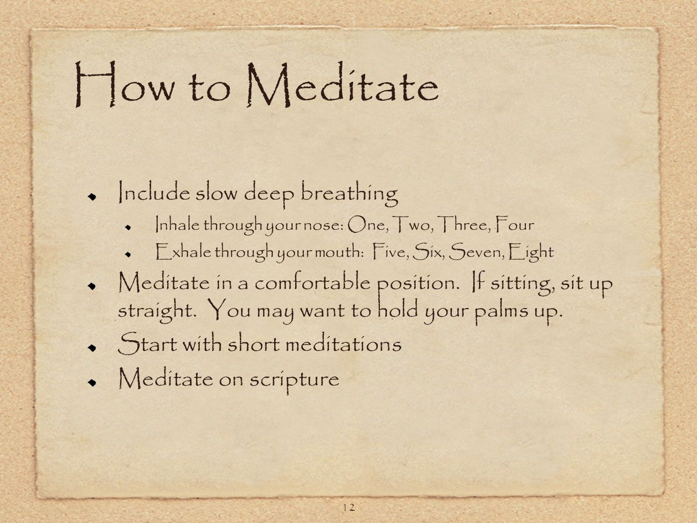 12 How to Meditate Include slow deep breathing Inhale through your nose: One, Two, Three, Four Exhale through your mouth: Five, Six, Seven, Eight Meditate in a comfortable position.