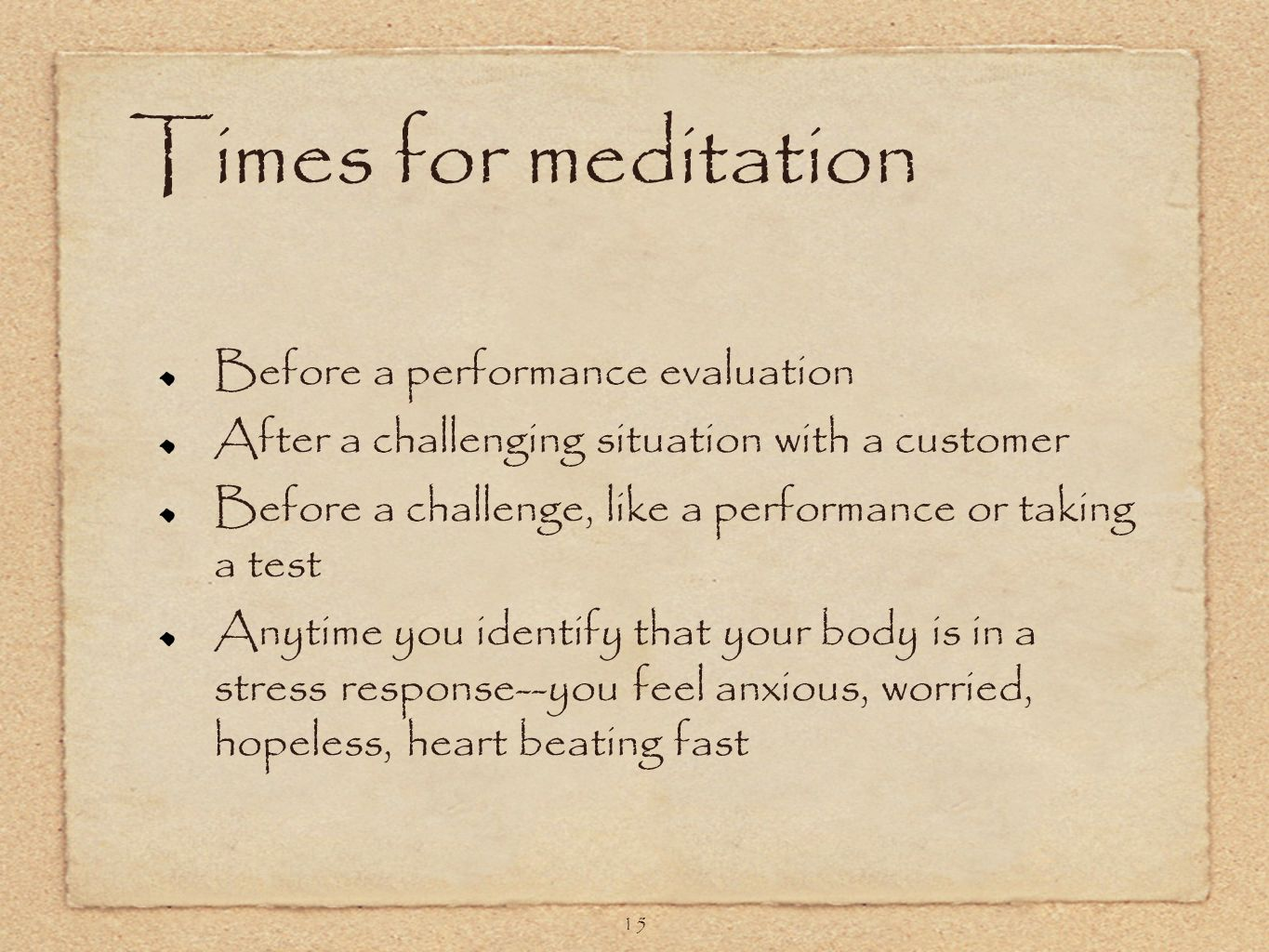 15 Times for meditation Before a performance evaluation After a challenging situation with a customer Before a challenge, like a performance or taking a test Anytime you identify that your body is in a stress response--you feel anxious, worried, hopeless, heart beating fast