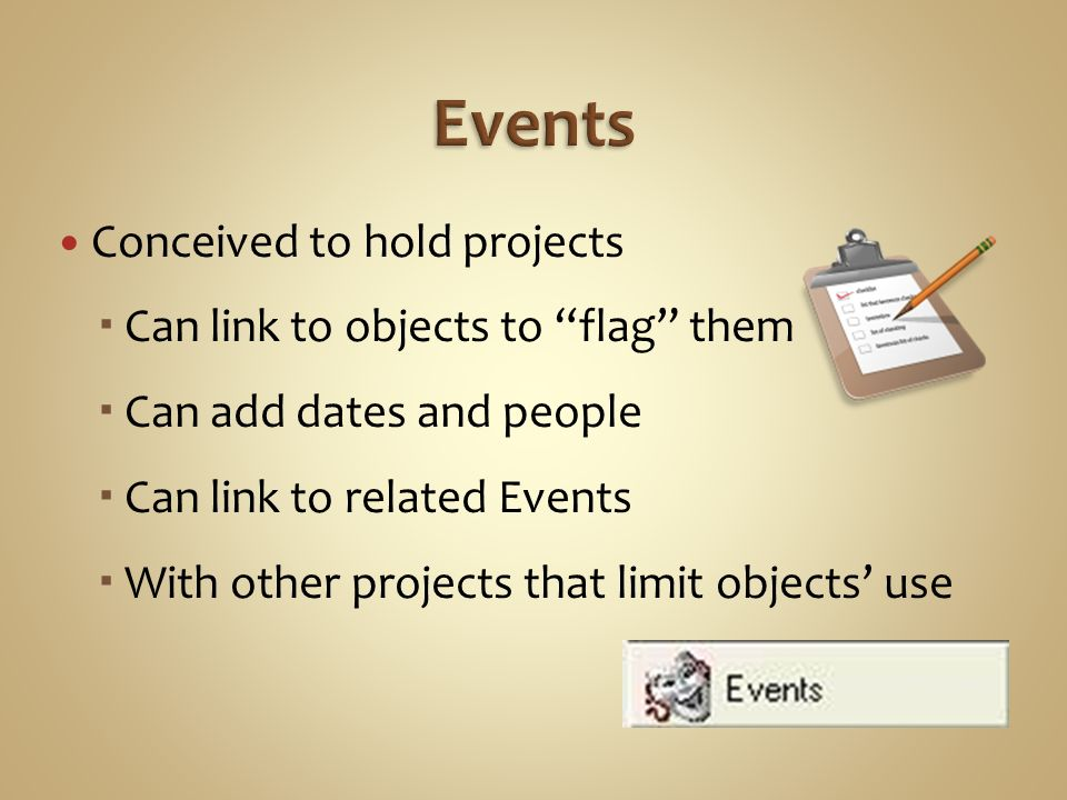 Conceived to hold projects Can link to objects to flag them Can add dates and people Can link to related Events With other projects that limit objects