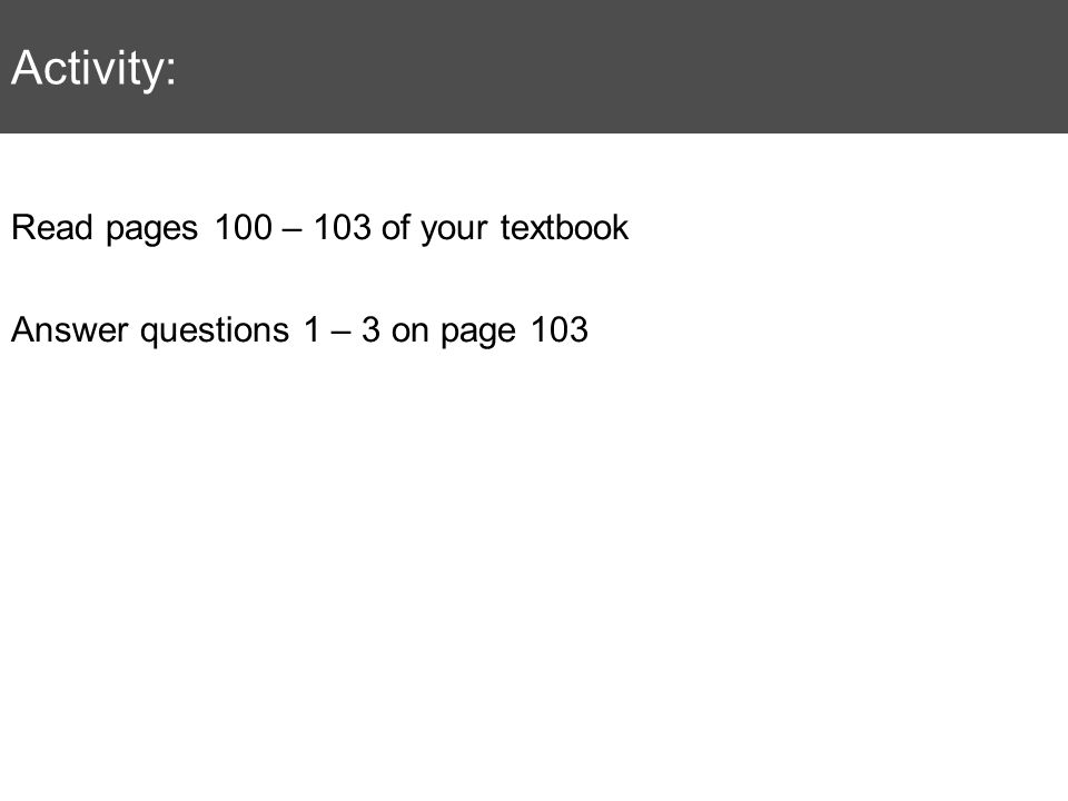 Activity: Read pages 100 – 103 of your textbook Answer questions 1 – 3 on page 103