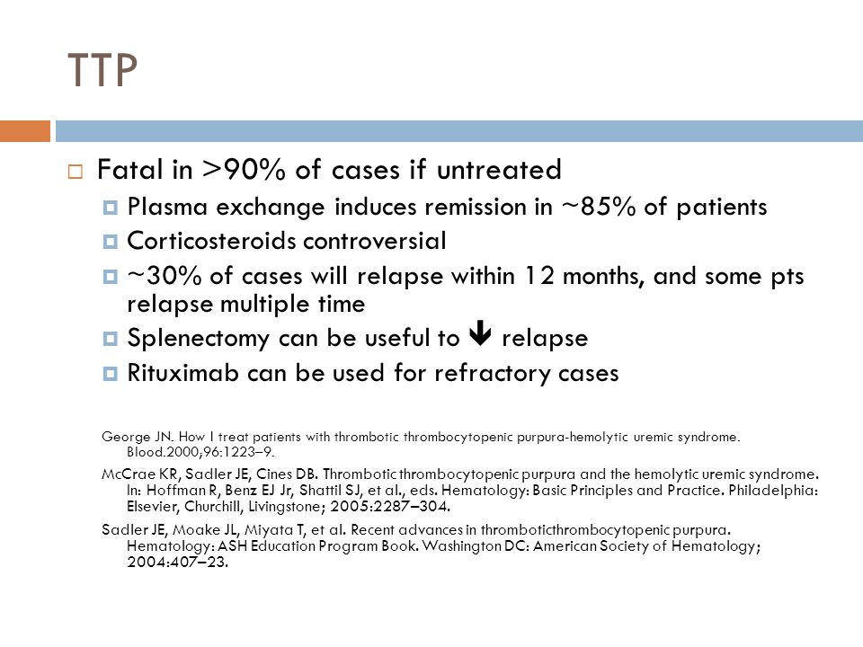 TTP Fatal in >90% of cases if untreated Plasma exchange induces remission in ~85% of patients Corticosteroids controversial ~30% of cases will relapse