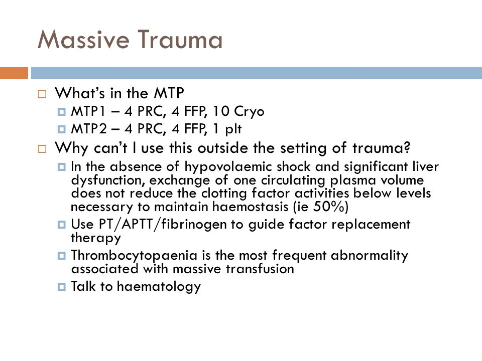 Massive Trauma Whats in the MTP MTP1 – 4 PRC, 4 FFP, 10 Cryo MTP2 – 4 PRC, 4 FFP, 1 plt Why cant I use this outside the setting of trauma? In the abse