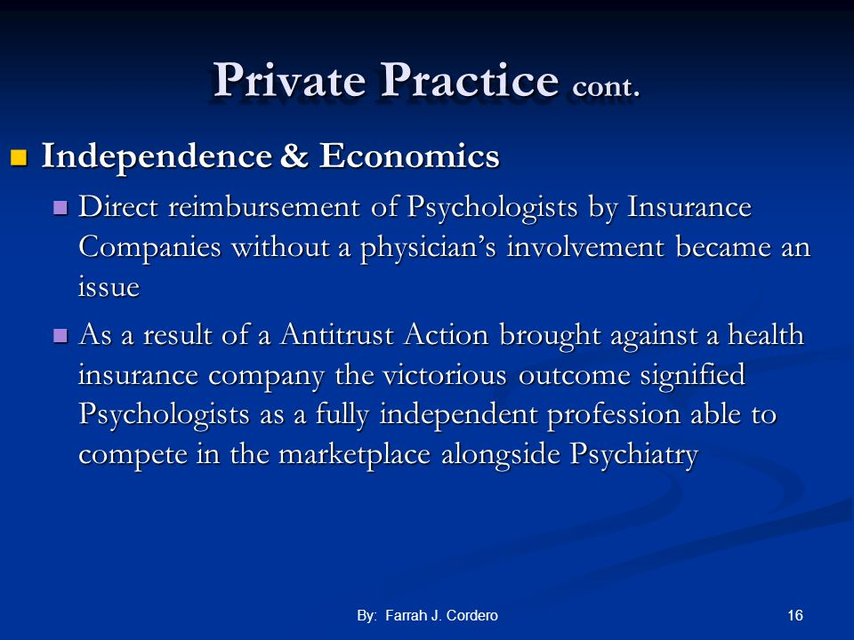 16By: Farrah J. Cordero Private Practice cont. Independence & Economics Independence & Economics Direct reimbursement of Psychologists by Insurance Co