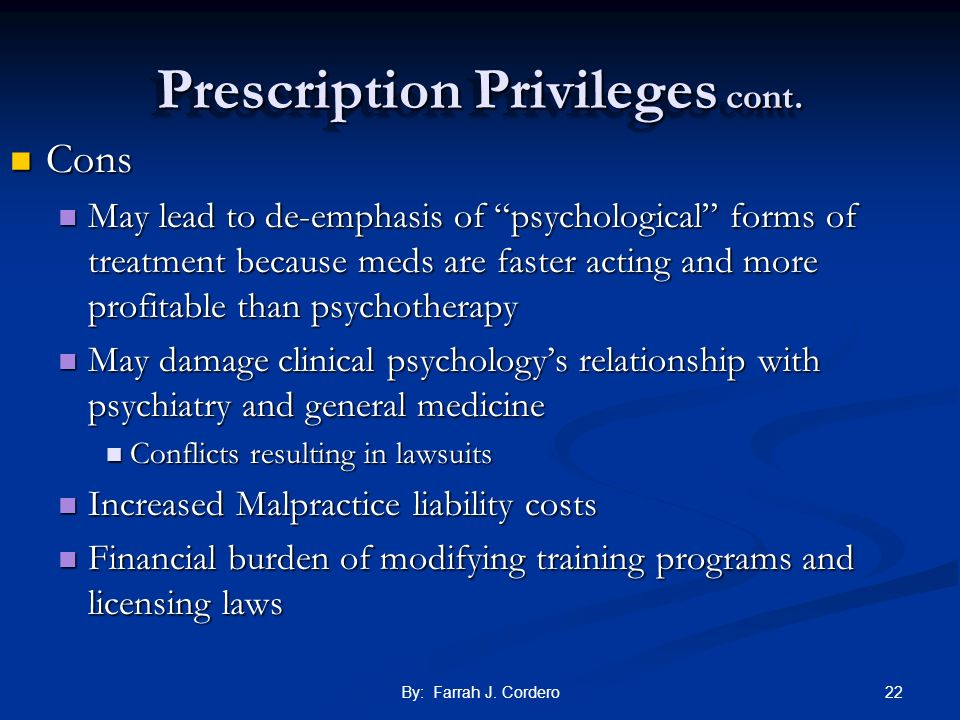 22By: Farrah J. Cordero Prescription Privileges cont. Cons Cons May lead to de-emphasis of psychological forms of treatment because meds are faster ac