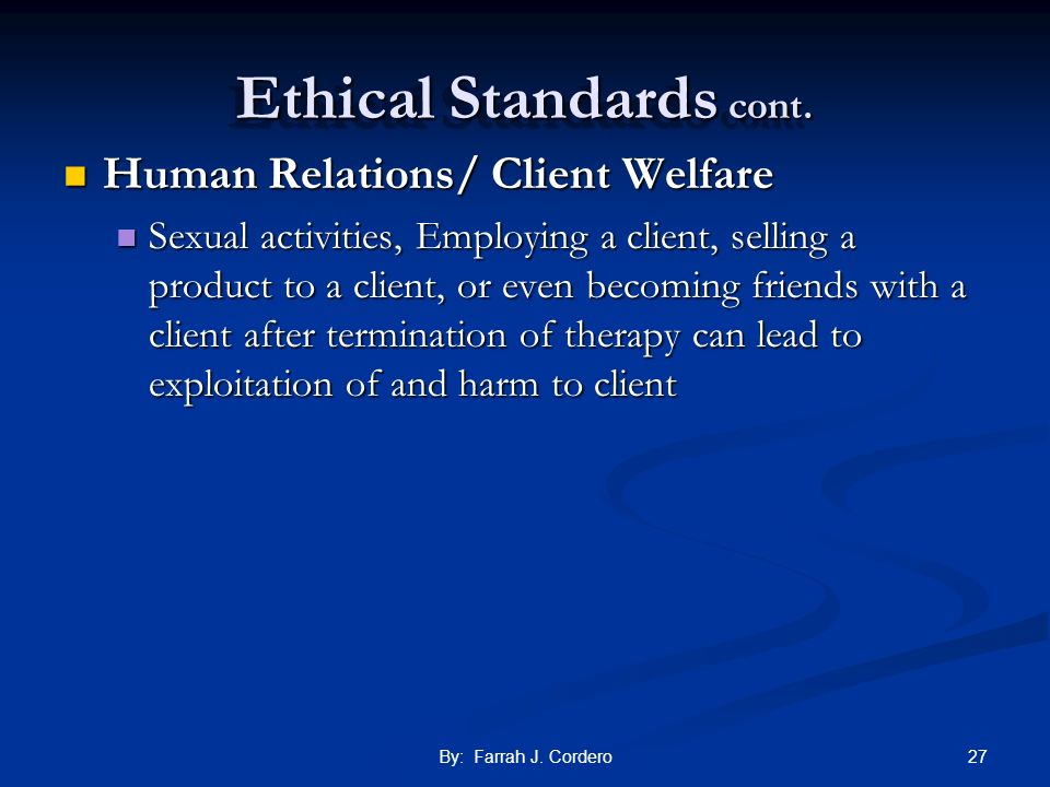 27By: Farrah J. Cordero Ethical Standards cont. Human Relations/ Client Welfare Human Relations/ Client Welfare Sexual activities, Employing a client,