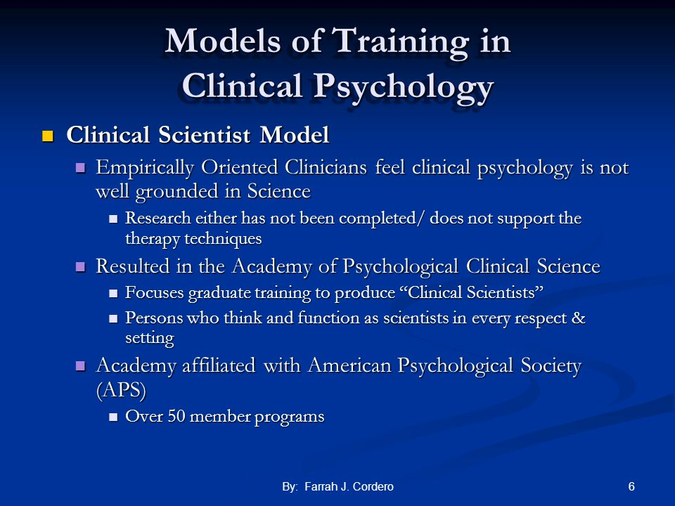 6By: Farrah J. Cordero Models of Training in Clinical Psychology Clinical Scientist Model Clinical Scientist Model Empirically Oriented Clinicians fee