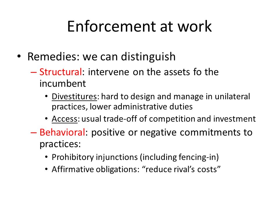 Enforcement at work Remedies: we can distinguish – Structural: intervene on the assets fo the incumbent Divestitures: hard to design and manage in unilateral practices, lower administrative duties Access: usual trade-off of competition and investment – Behavioral: positive or negative commitments to practices: Prohibitory injunctions (including fencing-in) Affirmative obligations: reduce rivals costs