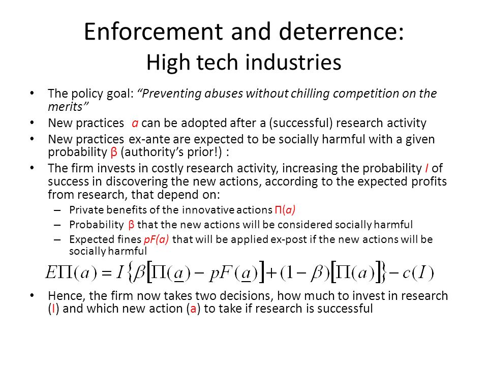 Enforcement and deterrence: High tech industries The policy goal: Preventing abuses without chilling competition on the merits New practices a can be adopted after a (successful) research activity New practices ex-ante are expected to be socially harmful with a given probability β (authoritys prior!) : The firm invests in costly research activity, increasing the probability I of success in discovering the new actions, according to the expected profits from research, that depend on: – Private benefits of the innovative actions Π(a) – Probability β that the new actions will be considered socially harmful – Expected fines pF(a) that will be applied ex-post if the new actions will be socially harmful Hence, the firm now takes two decisions, how much to invest in research (I) and which new action (a) to take if research is successful