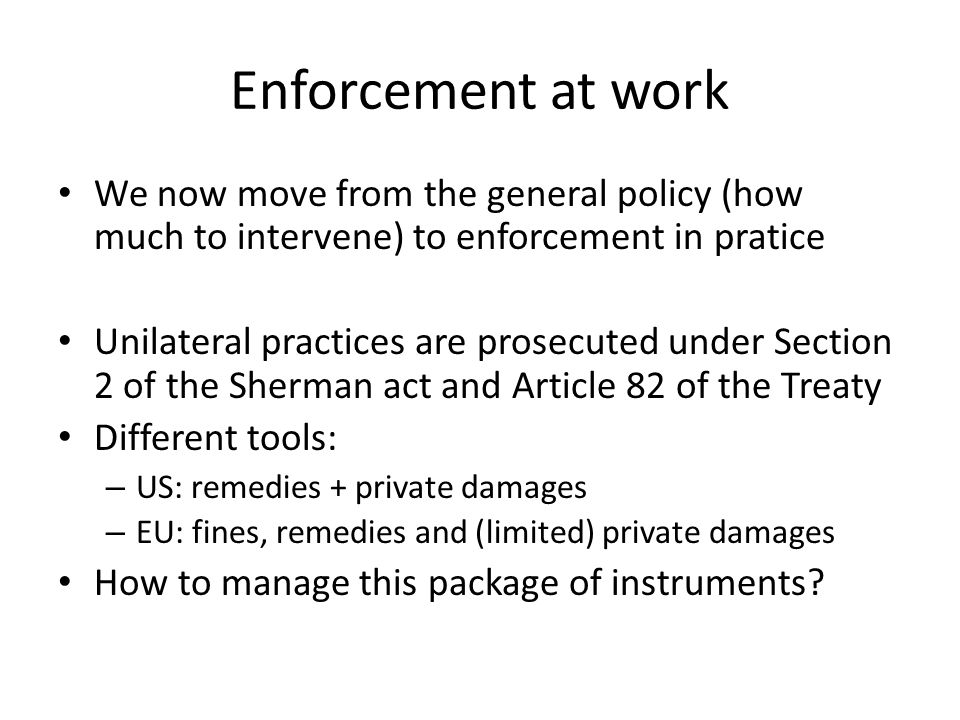 Enforcement at work We now move from the general policy (how much to intervene) to enforcement in pratice Unilateral practices are prosecuted under Se