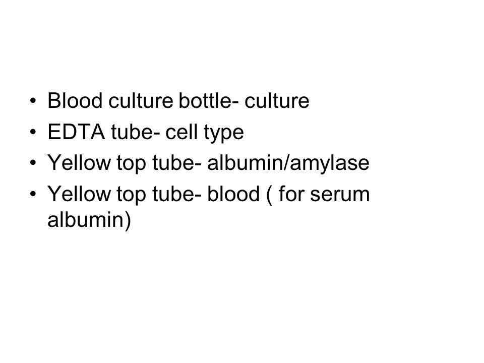 Blood culture bottle- culture EDTA tube- cell type Yellow top tube- albumin/amylase Yellow top tube- blood ( for serum albumin)