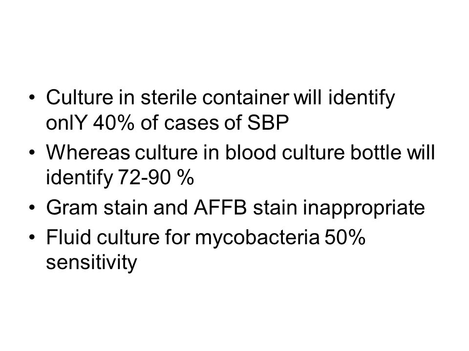 Culture in sterile container will identify onlY 40% of cases of SBP Whereas culture in blood culture bottle will identify 72-90 % Gram stain and AFFB
