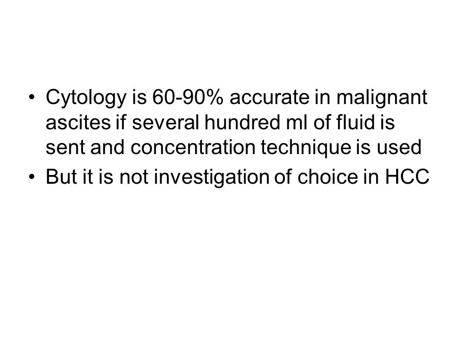Cytology is 60-90% accurate in malignant ascites if several hundred ml of fluid is sent and concentration technique is used But it is not investigatio