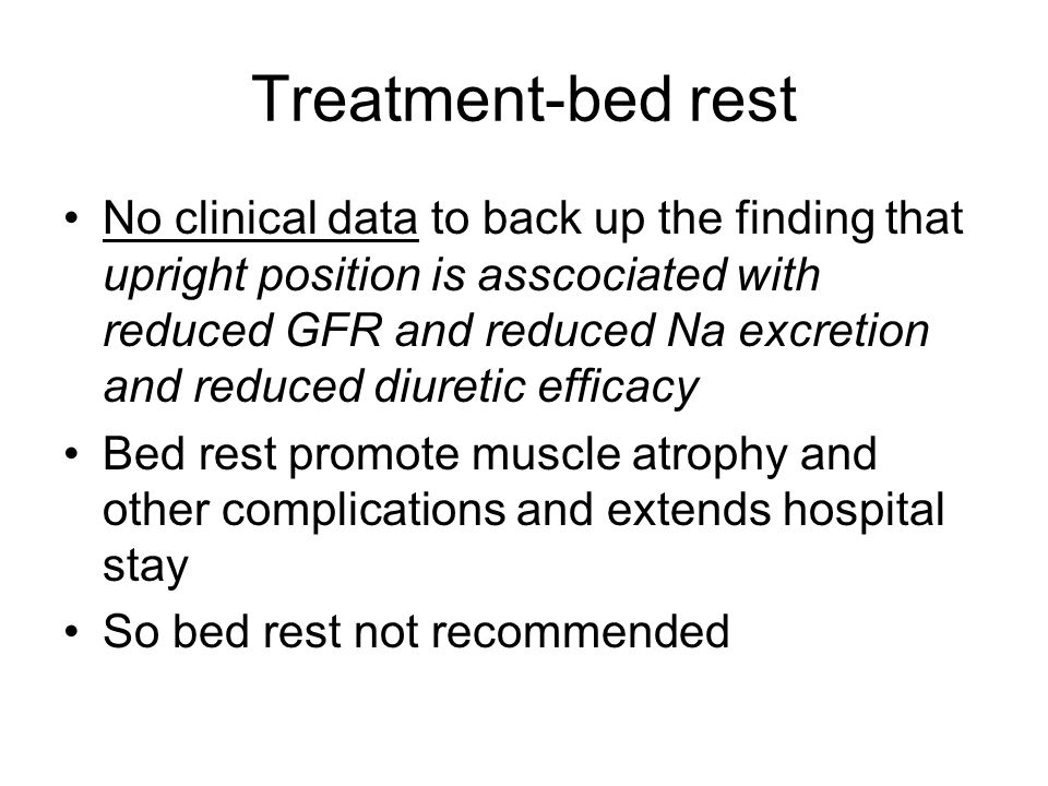 Treatment-bed rest No clinical data to back up the finding that upright position is asscociated with reduced GFR and reduced Na excretion and reduced