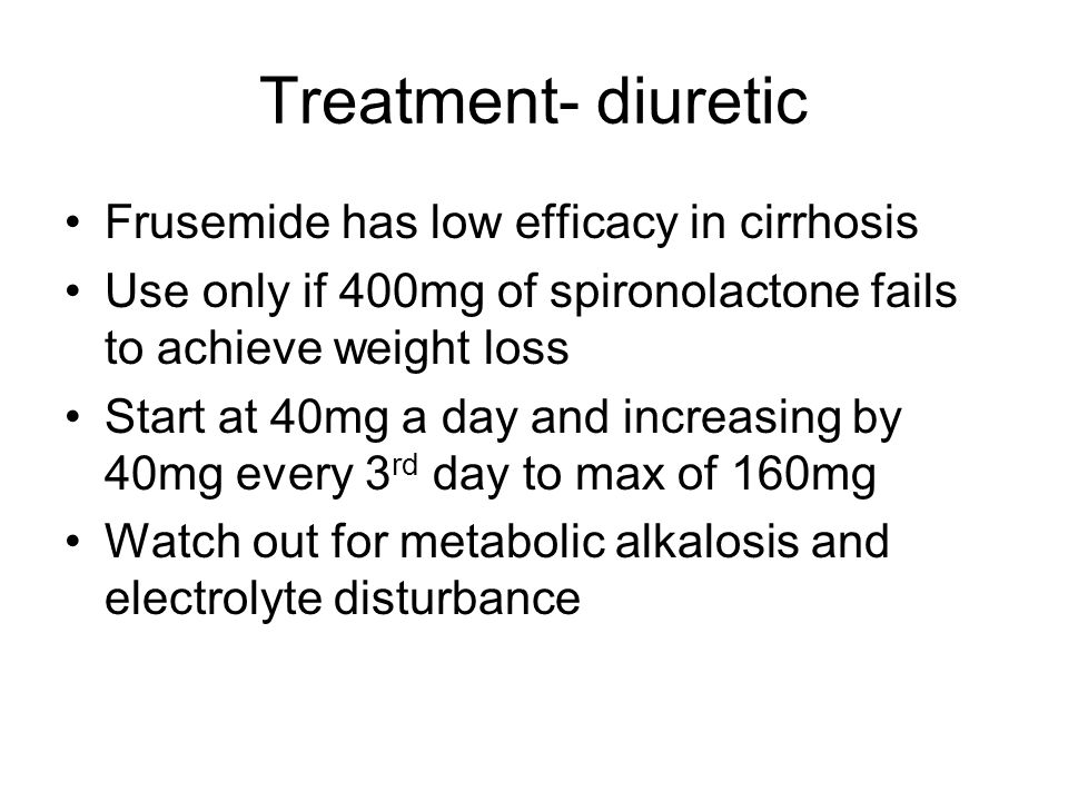 Treatment- diuretic Frusemide has low efficacy in cirrhosis Use only if 400mg of spironolactone fails to achieve weight loss Start at 40mg a day and i